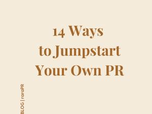 14 WAYS TO JUMPSTART YOUR OWN PR