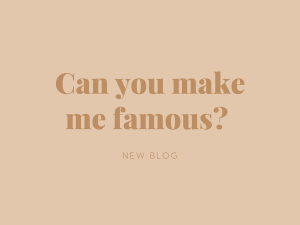 CAN YOU MAKE ME FAMOUS?